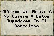 ¡Polémica! Messi Ya No Quiere A Estos Jugadores En El <b>Barcelona</b>