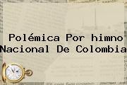 Polémica Por <b>himno</b> Nacional De <b>Colombia</b>