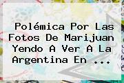 Polémica Por Las Fotos De Marijuan Yendo A Ver A La Argentina En ...