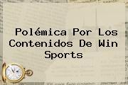 Polémica Por Los Contenidos De <b>Win Sports</b>