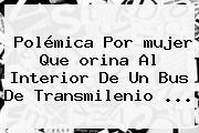 Polémica Por <b>mujer</b> Que <b>orina</b> Al Interior De Un Bus De <b>Transmilenio</b> <b>...</b>