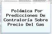 Polémica Por Predicciones De <b>Contraloría</b> Sobre Precio Del Gas