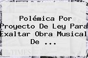 Polémica Por Proyecto De Ley Para Exaltar Obra Musical De <b>...</b>