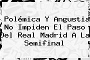 Polémica Y Angustia No Impiden El Paso Del <b>Real Madrid</b> A La Semifinal
