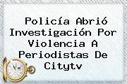 Policía Abrió Investigación Por Violencia A Periodistas De <b>Citytv</b>