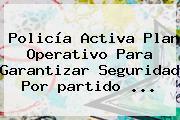 Policía Activa Plan Operativo Para Garantizar Seguridad Por <b>partido</b> <b>...</b>