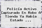 <b>Policía</b> Activo Capturado En Robo A Tienda Ya Había Estado ...