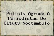 Policia Agrede A Periodistas De <b>Citytv</b> Noctambulo