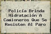 <b>Policía</b> Brinda Hidratación A Camioneros Que Se Resisten Al Paro