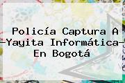 <b>Policía</b> Captura A ?Yayita Informática? En Bogotá