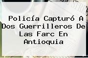 Policía Capturó A Dos Guerrilleros De Las Farc En Antioquia