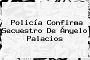 Policía Confirma Secuestro De <b>Ányelo Palacios</b>