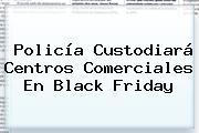 Policía Custodiará Centros Comerciales En <b>Black Friday</b>