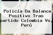Policía Da Balance Positivo Tras <b>partido Colombia Vs. Perú</b>