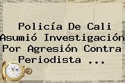 Policía De Cali Asumió Investigación Por Agresión Contra Periodista <b>...</b>