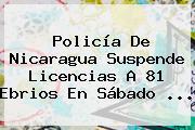 Policía De Nicaragua Suspende Licencias A 81 Ebrios En <b>Sábado</b> ...