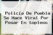 <b>Policía</b> De Puebla Se Hace Viral Por Posar En <b>topless</b>