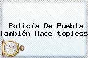 <b>Policía</b> De Puebla También Hace <b>topless</b>