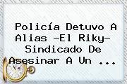 <b>Policía</b> Detuvo A Alias ?El Riky? Sindicado De Asesinar A Un ...