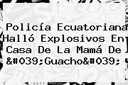 Policía Ecuatoriana Halló Explosivos En Casa De La Mamá De '<b>Guacho</b>'