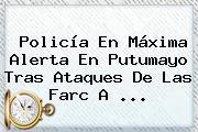 <b>Policía</b> En Máxima Alerta En Putumayo Tras Ataques De Las Farc A <b>...</b>