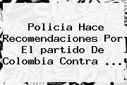 Policia Hace Recomendaciones Por El <b>partido</b> De <b>Colombia</b> Contra ...