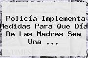 Policía Implementa Medidas Para Que <b>Día De Las Madres</b> Sea Una <b>...</b>