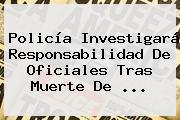 <b>Policía</b> Investigará Responsabilidad De Oficiales Tras Muerte De ...