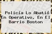 Policía Lo Abatió En Operativo, En El Barrio Boston