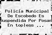 <b>Policía</b> Municipal De <b>Escobedo</b> Es Suspendida Por Posar En <b>topless</b> <b>...</b>