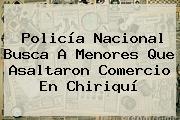 <b>Policía Nacional</b> Busca A Menores Que Asaltaron Comercio En Chiriquí