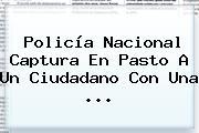 <b>Policía Nacional</b> Captura En Pasto A Un Ciudadano Con Una ...