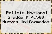 <b>Policía Nacional</b> Gradúa A 4.568 Nuevos Uniformados