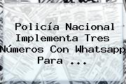 <b>Policía Nacional</b> Implementa Tres Números Con Whatsapp Para ...
