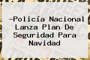 ?Policía Nacional Lanza Plan De Seguridad Para <b>Navidad</b>