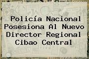 <b>Policía Nacional</b> Posesiona Al Nuevo Director Regional Cibao Central