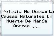 Policía No Descarta Causas Naturales En Muerte De <b>María Andrea</b> ...