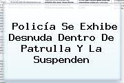 <b>Policía</b> Se Exhibe Desnuda Dentro De Patrulla Y La Suspenden