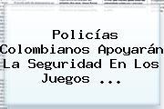 Policías Colombianos Apoyarán La Seguridad En Los <b>Juegos</b> ...