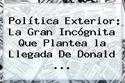 Política Exterior: La Gran Incógnita Que Plantea <b>la Llegada</b> De Donald ...
