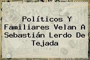 Políticos Y Familiares Velan A <b>Sebastián Lerdo De Tejada</b>
