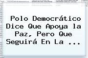 Polo Democrático Dice Que Apoya <b>la Paz</b>, Pero Que Seguirá En La <b>...</b>