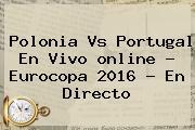 <b>Polonia Vs Portugal</b> En Vivo <b>online</b> ? Eurocopa 2016 - En Directo