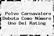 Polvo Carnavalero Debuta Como Número Uno Del Rating