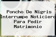 <b>Poncho De Nigris</b> Interrumpe Noticiero Para Pedir Matrimonio