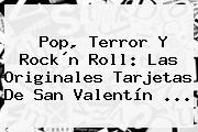 Pop, Terror Y Rock´n Roll: Las Originales Tarjetas De <b>San Valentín</b> ...
