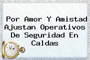 Por <b>Amor Y Amistad</b> Ajustan Operativos De Seguridad En Caldas