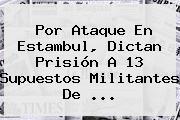 Por Ataque En <b>Estambul</b>, Dictan Prisión A 13 Supuestos Militantes De ...