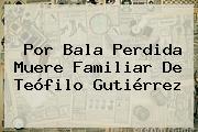 Por Bala Perdida Muere Familiar De <b>Teófilo Gutiérrez</b>
