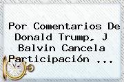 Por Comentarios De <b>Donald Trump</b>, J Balvin Cancela Participación <b>...</b>
